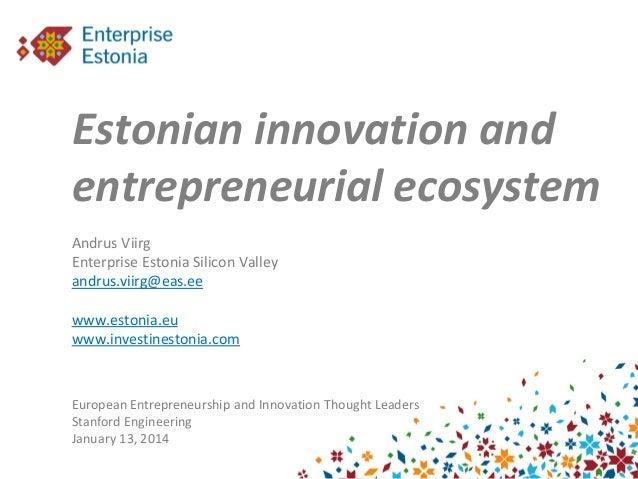 Estonian innovation and entrepreneurial ecosystem Andrus Viirg Enterprise Estonia Silicon Valley andrus.viirg@eas.ee www.e...