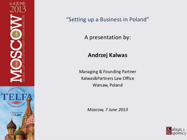 """Setting up a Business in Poland"" A presentation by: Andrzej Kalwas Managing & Founding Partner Kalwas&Partners Law Office..."