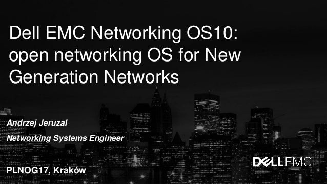 Dell EMC Networking OS10: open networking OS for New Generation Networks Andrzej Jeruzal Networking Systems Engineer PLNOG...