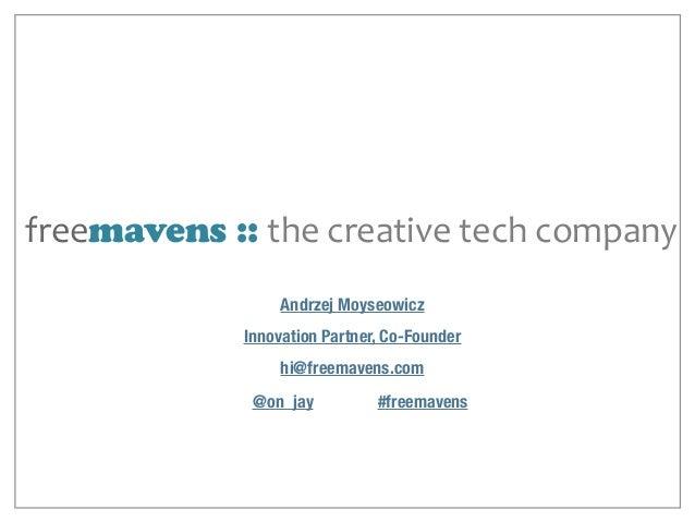 freemavens :: the  creative  tech  company hi@freemavens.com Andrzej Moyseowicz Innovation Partner, Co-Founder @on_j...