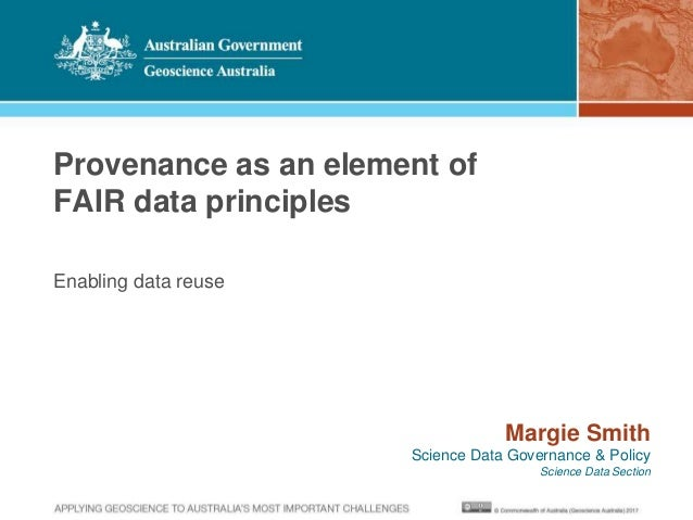 Provenance as an element of FAIR data principles Enabling data reuse Margie Smith Science Data Governance & Policy Science...