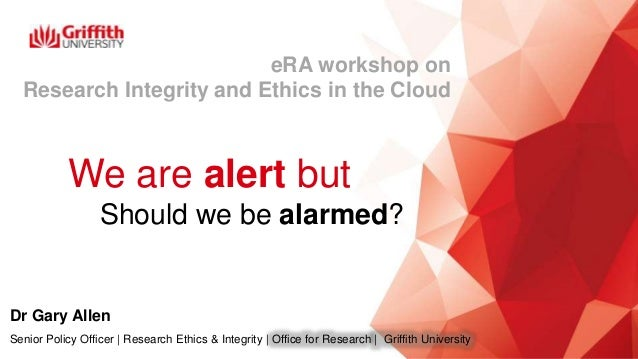 We are alert but …Should we be alarmed? Dr Gary Allen Senior Policy Officer | Research Ethics & Integrity | Office for Res...