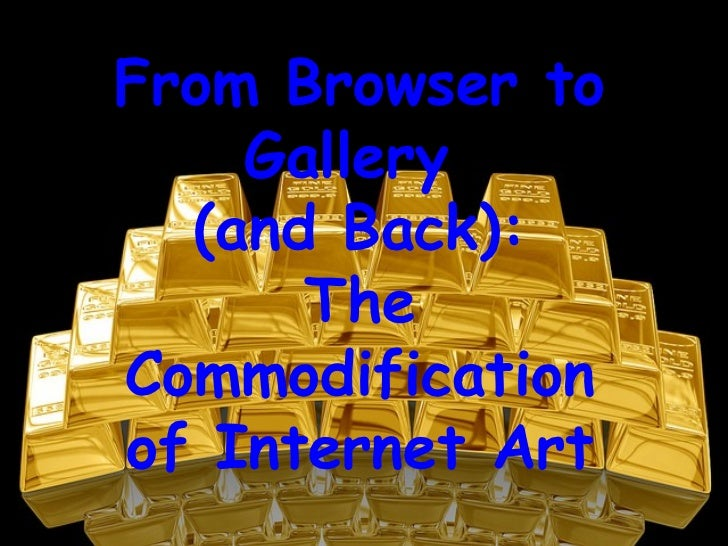 From Browser to    Gallery  (and Back):      TheCommodificationof Internet Art