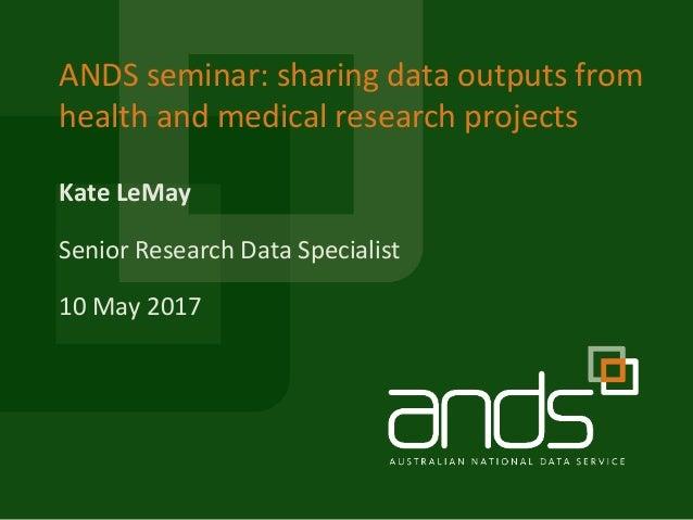 KateLeMay ANDSseminar:sharingdataoutputsfrom healthandmedicalresearchprojects SeniorResearchDataSpecialist 1...