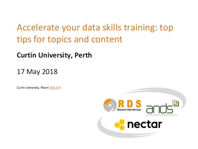 Curtin University, Perth Accelerate your data skills training: top tips for topics and content 17 May 2018 Curtin Universi...