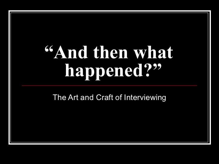 """ And then what  happened?"" The Art and Craft of Interviewing"