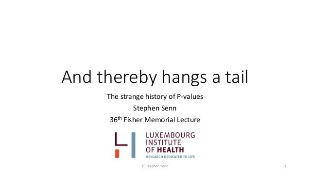 And thereby hangs a tail The strange history of P-values Stephen Senn 36th Fisher Memorial Lecture (c) Stephen Senn 1