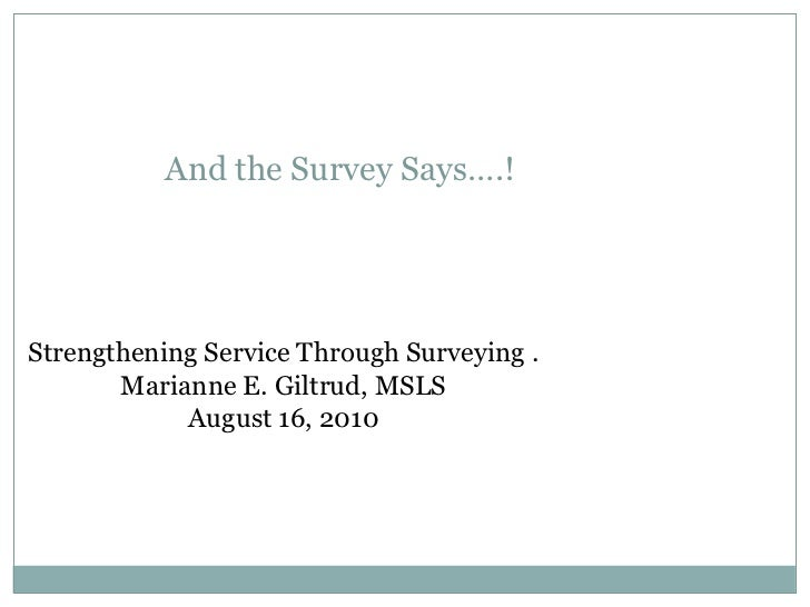 And the Survey Says….!Strengthening Service Through Surveying .       Marianne E. Giltrud, MSLS            August 16, 2010