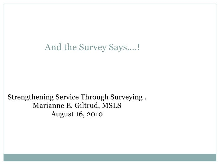 And the Survey Says….!  Strengthening Service Through Surveying . Marianne E. Giltrud, MSLS August 16, 2010