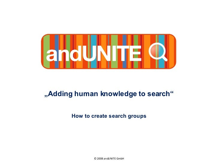 """ Adding human knowledge to search"" How to create search groups © 2008 andUNITE GmbH"