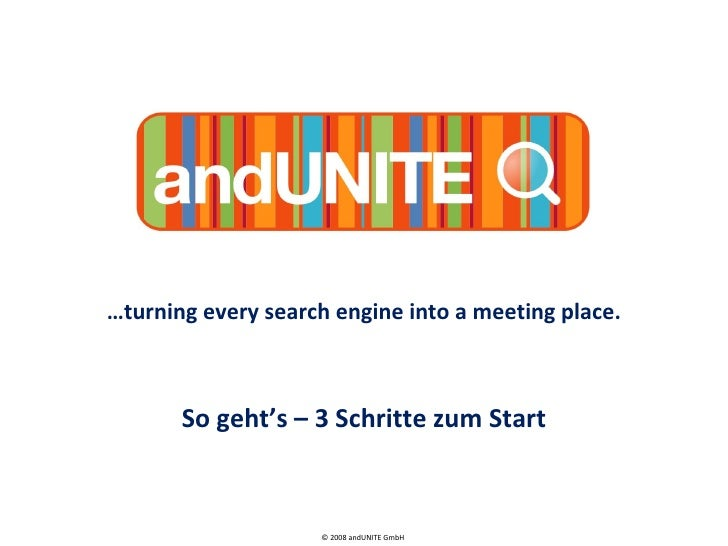 … turning every search engine into a meeting place. So geht's – 3 Schritte zum Start © 2008 andUNITE GmbH