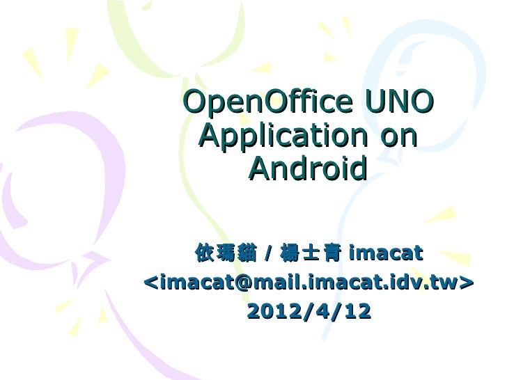 OpenOffice UNO    Application on      Android    依瑪貓/楊士青 imacat<imacat@mail.imacat.idv.tw>        2012/4/12