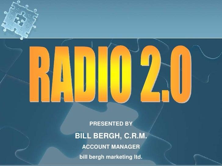 RADIO 2.0<br />PRESENTED BY<br />BILL BERGH, C.R.M.<br />ACCOUNT MANAGER<br />bill bergh marketing ltd.<br />