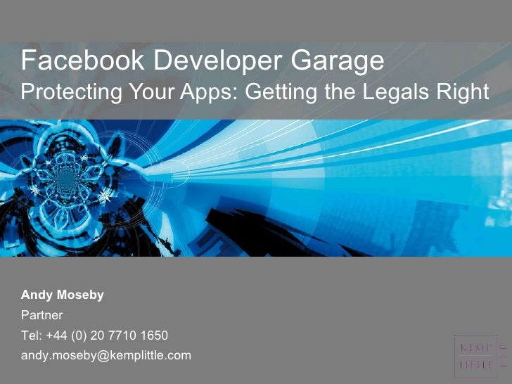Facebook Developer Garage Protecting Your Apps: Getting the Legals Right Andy Moseby Partner  Tel: +44 (0) 20 7710 1650 [e...