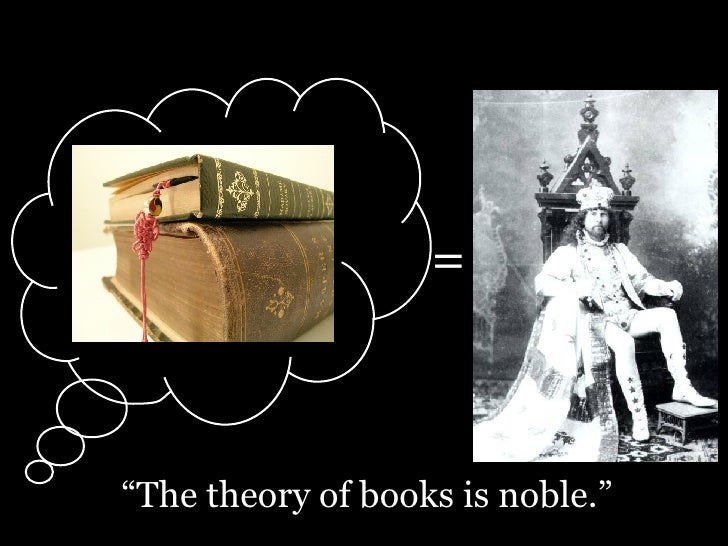 "= "" The theory of books is noble."""