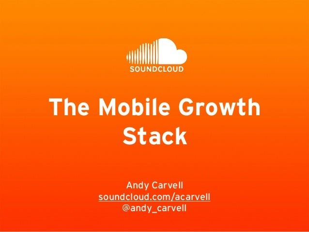 The Mobile Growth  Stack  Andy Carvell  soundcloud.com/acarvell  @andy_carvell