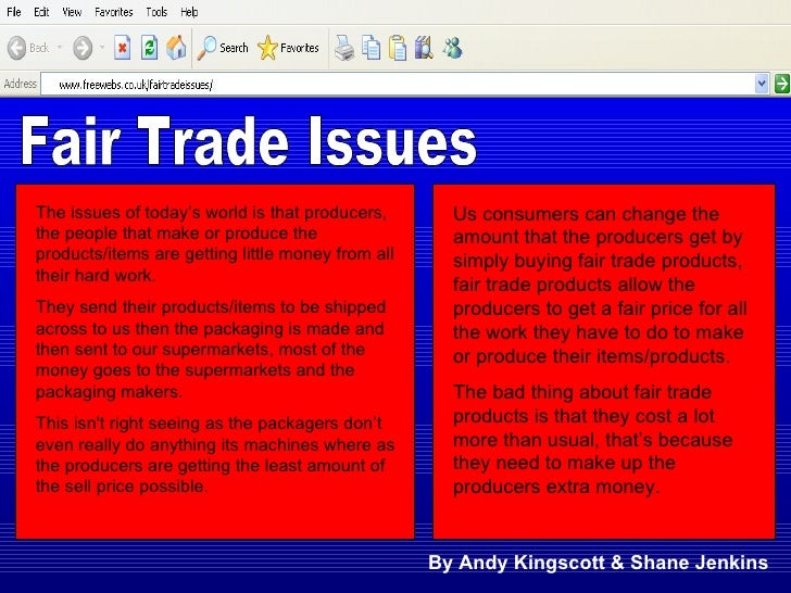Fair Trade Issues The issues of today's world is that producers, the people that make or produce the products/items are ge...