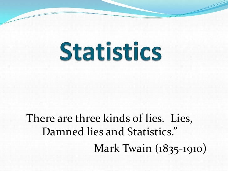 """Statistics<br />There are three kinds of lies.  Lies, Damned lies and Statistics.""""<br />Mark Twain (1835-1910)<br />"""