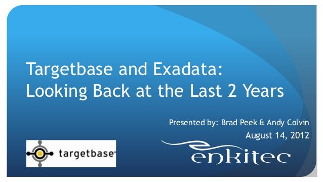 Targetbase and Exadata:Looking Back at the Last 2 Years                 Presented by: Brad Peek & Andy Colvin             ...