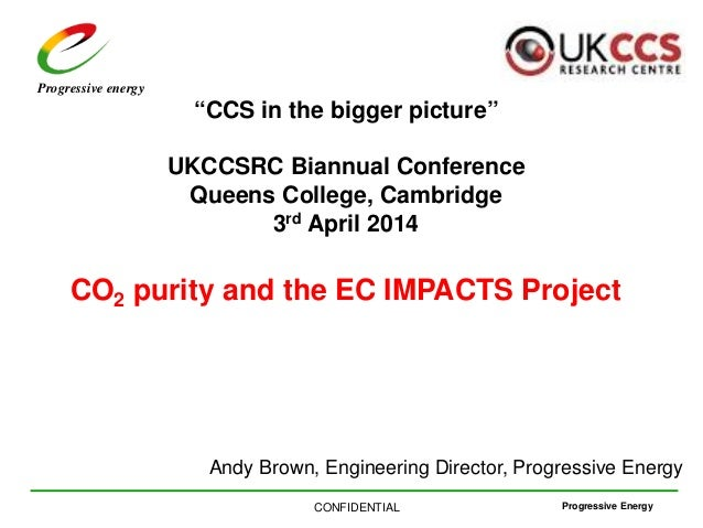 "Progressive EnergyCONFIDENTIAL Progressive energy ""CCS in the bigger picture"" UKCCSRC Biannual Conference Queens College, ..."