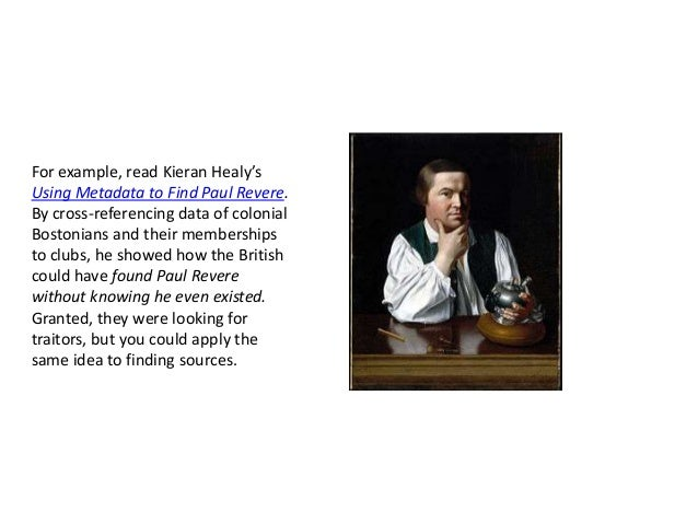 For example, read Kieran Healy's Using Metadata to Find Paul Revere. By cross-referencing data of colonial Bostonians and ...