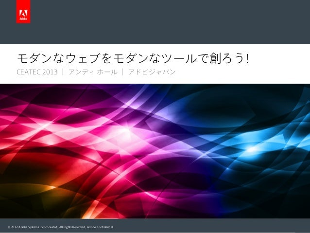 © 2012 Adobe Systems Incorporated. All Rights Reserved. Adobe Confidential. モダンなウェブをモダンなツールで創ろう! CEATEC 2013 | アンディ ホール | ア...