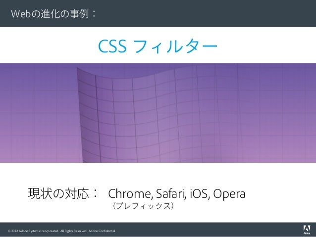 © 2012 Adobe Systems Incorporated. All Rights Reserved. Adobe Confidential. CSS フィルター Webの進化の事例: 現状の対応: Chrome, Safari, iOS...