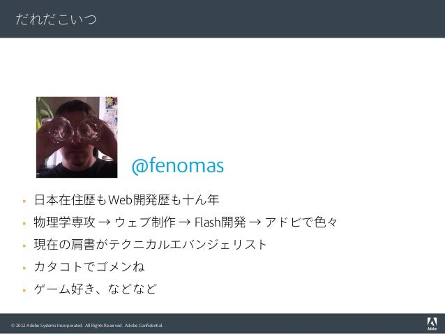 © 2012 Adobe Systems Incorporated. All Rights Reserved. Adobe Confidential. だれだこいつ § 日本在住歴もWeb開発歴も十ん年 § 物理学専攻 → ウェブ制作 →...