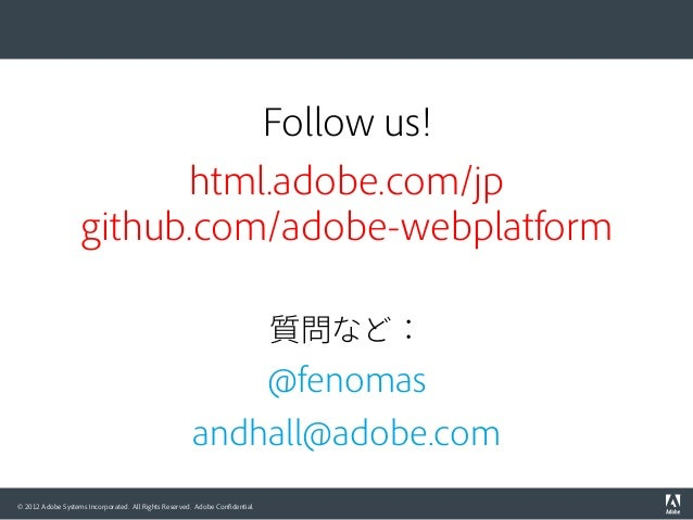 © 2012 Adobe Systems Incorporated. All Rights Reserved. Adobe Confidential. Follow us! html.adobe.com/jp github.com/adobe-w...
