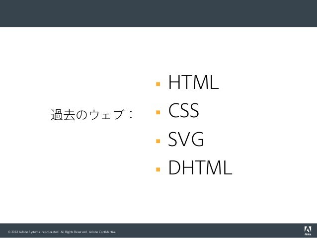 © 2012 Adobe Systems Incorporated. All Rights Reserved. Adobe Confidential. 過去のウェブ: § HTML § CSS § SVG § DHTML
