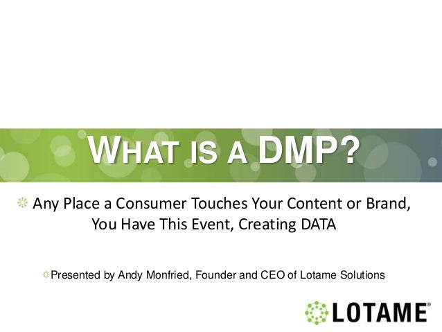 WHAT IS A DMP? Any Place a Consumer Touches Your Content or Brand, You Have This Event, Creating DATA Presented by Andy Mo...