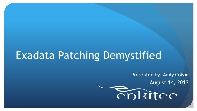 Exadata Patching Demystified                      Presented by: Andy Colvin                              August 14, 2012