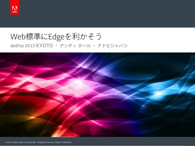 Web標準にEdgeを利かそう dotFes 2013 KYOTO ・ アンディ ホール ・ アドビジャパン  © 2012 Adobe Systems Incorporated. All Rights Reserved. Adobe Confi...
