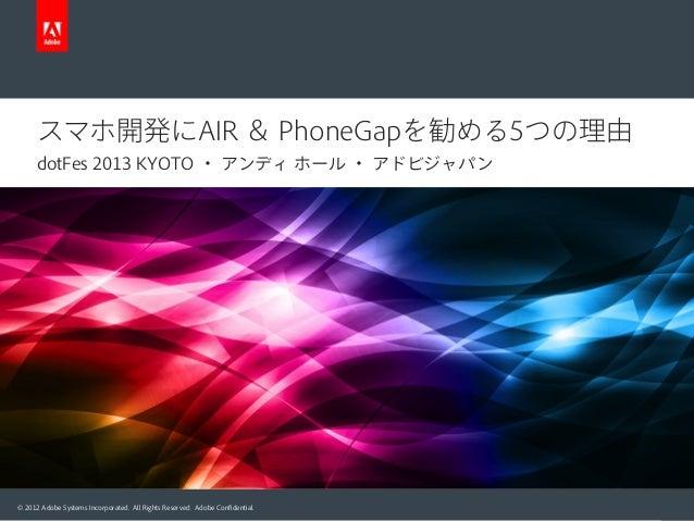 スマホ開発にAIR & PhoneGapを勧める5つの理由 dotFes 2013 KYOTO ・ アンディ ホール ・ アドビジャパン  © 2012 Adobe Systems Incorporated. All Rights Reserv...