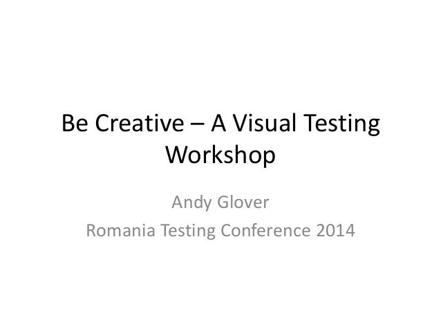 Be Creative – A Visual Testing Workshop Andy Glover Romania Testing Conference 2014