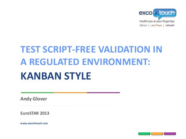 www.excointouch.com Andy Glover EuroSTAR 2013 KANBAN STYLE TEST SCRIPT-FREE VALIDATION IN A REGULATED ENVIRONMENT: