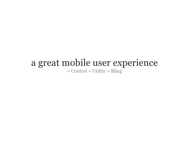 a great mobile user experience                                 = Control + Utility + Bling     Slide 11 © Fjord 2010