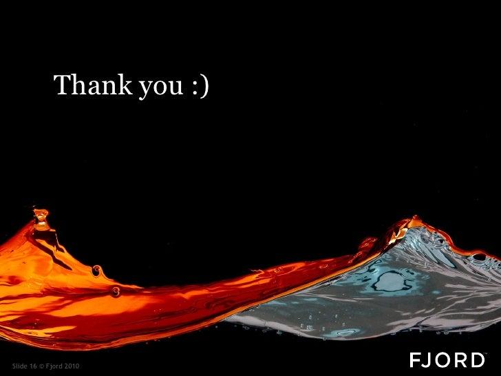 Thank you :)     Slide 16 © Fjord 2010