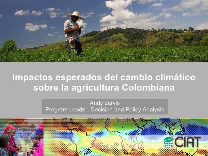 Impactos esperados del cambio climático sobre la agricultura Colombiana Andy Jarvis Program Leader, Decision and Policy An...