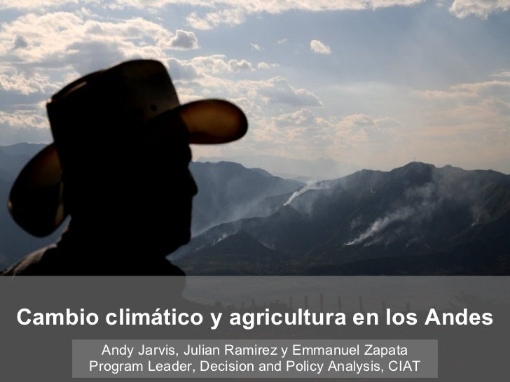 Cambio climático y agricultura en los Andes Andy Jarvis, Julian Ramirez y Emmanuel Zapata Program Leader, Decision and Pol...