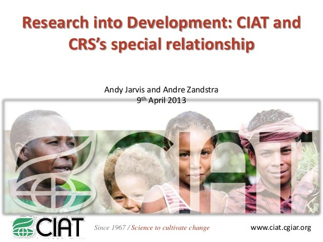 Research into Development: CIAT and     CRS's special relationship            Andy Jarvis and Andre Zandstra              ...
