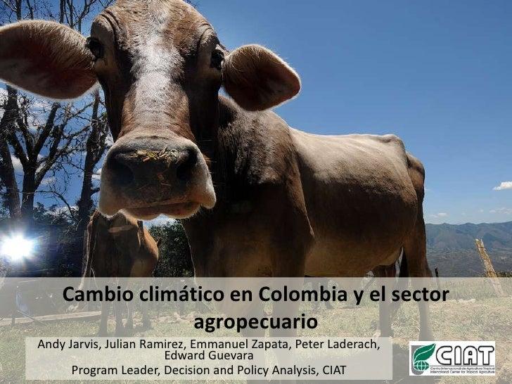 Cambio climático en Colombia y el sector agropecuario<br />Andy Jarvis, Julian Ramirez, Emmanuel Zapata, Peter Laderach, E...
