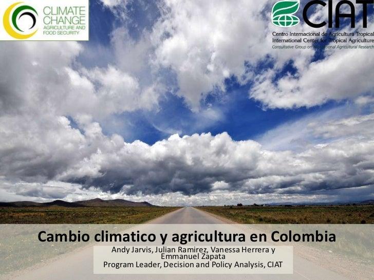 Cambio climatico y agricultura en Colombia<br />Andy Jarvis, Julian Ramirez, Vanessa Herrera y Emmanuel Zapata<br />Progra...