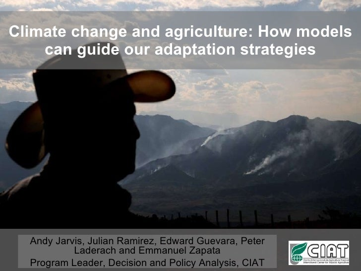 Climate change and agriculture: How models can guide our adaptation strategies Andy Jarvis, Julian Ramirez, Edward Guevara...