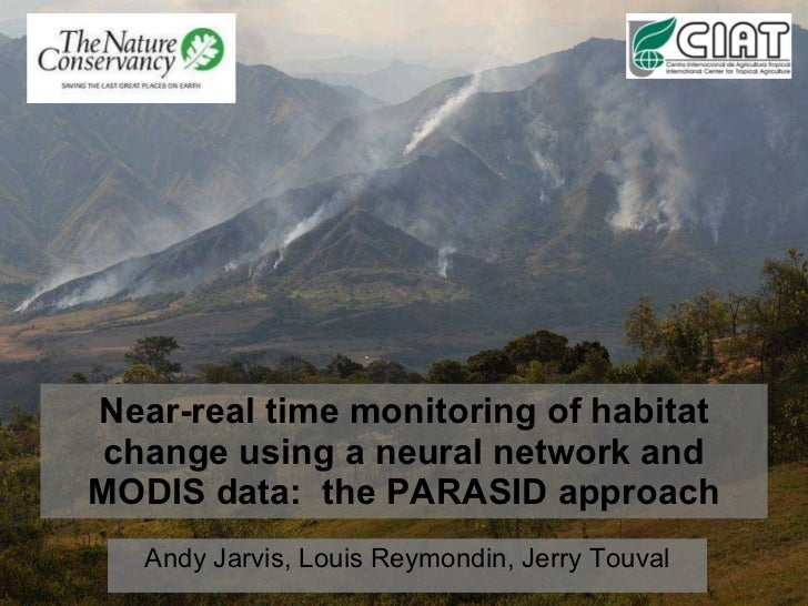 Near-real time monitoring of habitat change using a neural network and MODIS data:  the PARASID approach Andy Jarvis, Loui...