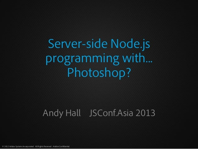 Server-side Node.js programming with... Photoshop? Andy Hall JSConf.Asia 2013  © 2012 Adobe Systems Incorporated. All Righ...