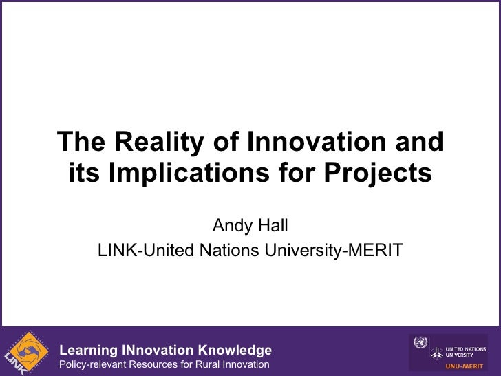 The Reality of Innovation and its Implications for Projects Andy Hall LINK-United Nations University-MERIT Learning INnova...