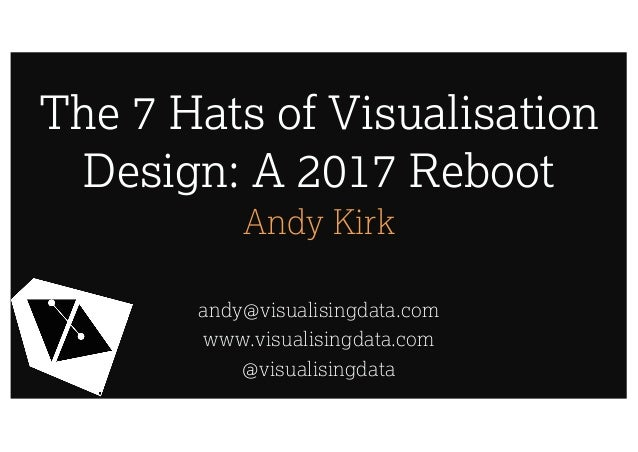 The 7 Hats of Visualisation Design: A 2017 Reboot Andy Kirk andy@visualisingdata.com www.visualisingdata.com @visualisingd...