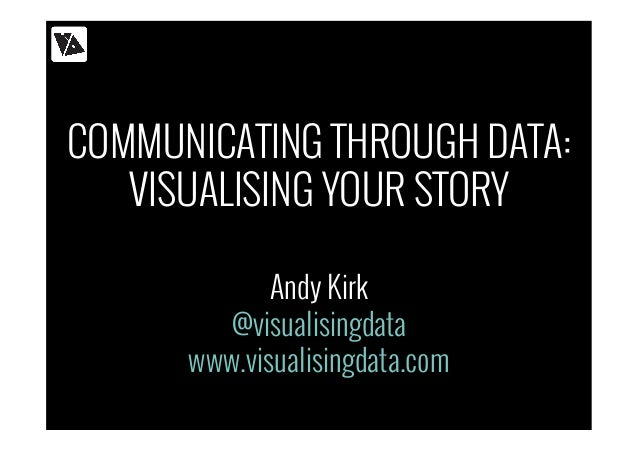 COMMUNICATING THROUGH DATA: VISUALISING YOUR STORY Andy Kirk @visualisingdata www.visualisingdata.com
