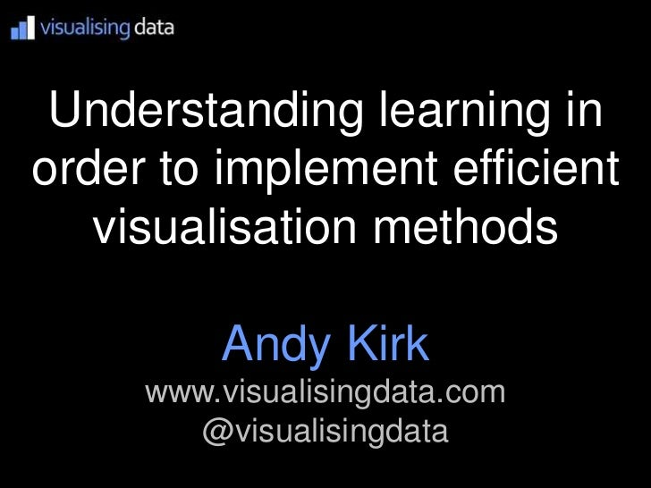 Understanding learning inorder to implement efficient   visualisation methods         Andy Kirk     www.visualisingdata.co...